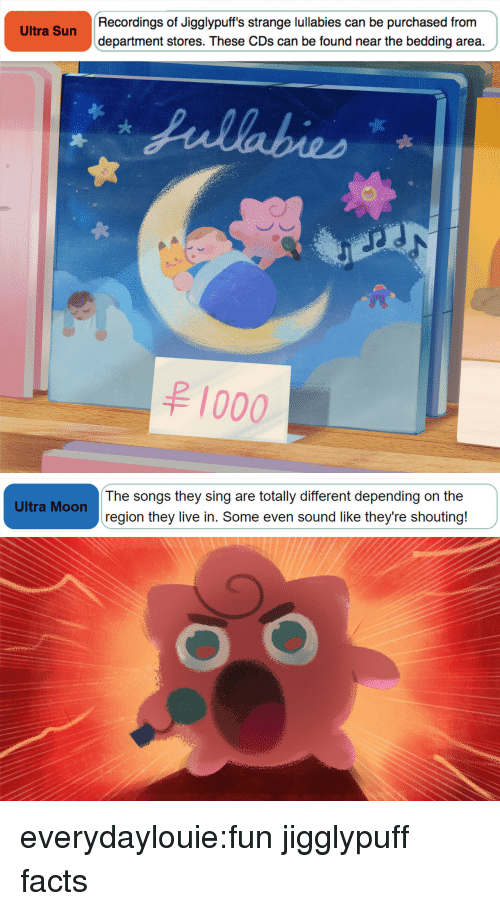 bedding: Recordings of Jigglypuff's strange lullabies can be purchased from  department stores. These CDs can be found near the bedding area.  Ultra Sun  1000   The songs they sing are totally different depending on the  region they live in. Some even sound like they're shouting!  Ultra Moon everydaylouie:fun jigglypuff facts