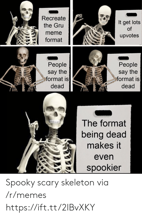 Meme, Memes, and Gru: Recreate  the Gru  meme  format  It get lots  of  upvotes  People  say the  ormat is  dead  People  say the  ormat is  dead  The format  being dead  makes it  even  spookier Spooky scary skeleton via /r/memes https://ift.tt/2IBvXKY