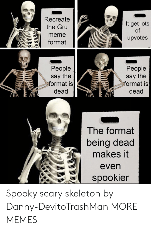 Dank, Meme, and Memes: Recreate  the Gru  meme  format  It get lots  of  upvotes  People  say the  ormat is  dead  People  say the  ormat is  dead  The format  being dead  makes it  even  spookier Spooky scary skeleton by Danny-DevitoTrashMan MORE MEMES
