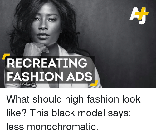 high fashion: RECREATING  FASHION ADS What should high fashion look like? This black model says: less monochromatic.