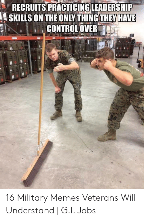 Memes, Jobs, and Military: RECRUITS PRACTICING LEADERSHIP  SKILLS ON THE ONLY THINGTHEY HAVE  COOLOVER 16 Military Memes Veterans Will Understand   G.I. Jobs