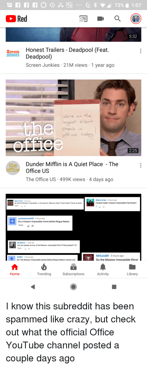 Screen Junkies: Red  5:32  Honest Trailers - Deadpool (Feat  Deadpool)  Screen Junkies 21M views 1 year ago  Sereen  JUNKIES  Were on te  longest silent  sheak i  office histr  2:25  Dunder Mifflin is A Quiet Place  The  the  office Office US  The Office US 499K views 4 days ago  Matt Couch 5 days ago  Do the first Mission: Impossible...or the second. Wake up, Claire! They're dead! They're all dead!  Reply  Mario Arias 6 hours ago  Honest trailer mission impossible franchis!!!  2  cameraman449 6 hours ago  Do a mission impossible movie before Rogue Nation  Reply .  dmadamx 1 week ago  Can you please do any of the Mission: Impossible films? Pretty please?! D?  Reply  4dfk1 5 hours ago  Do The Mission Impossible series before Rogue Nation comes out!  MrEzioBR 6 hours ago  Do the Mission Impossible films!  Home  Trending  Subscriptions  Activity  Library