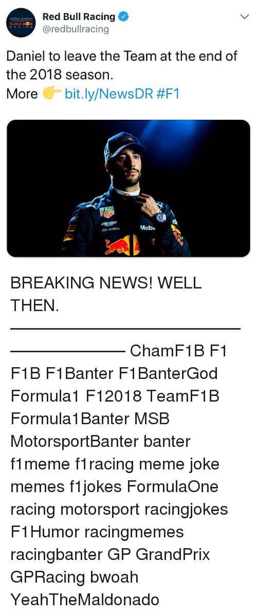 motorsport: Red Bull Racing  @redbullracing  ASTON MARTIN  RedBull  RACING  Daniel to leave the Team at the end of  the 2018 season.  More G-bit.ly/News DR #F1  Mobi  ON MARTIN BREAKING NEWS! WELL THEN. ————————————————————— ChamF1B F1 F1B F1Banter F1BanterGod Formula1 F12018 TeamF1B Formula1Banter MSB MotorsportBanter banter f1meme f1racing meme joke memes f1jokes FormulaOne racing motorsport racingjokes F1Humor racingmemes racingbanter GP GrandPrix GPRacing bwoah YeahTheMaldonado