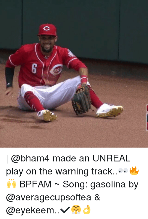 Unrealism: RED  co   @bham4 made an UNREAL play on the warning track..👀🔥🙌 BPFAM ~ Song: gasolina by @averagecupsoftea & @eyekeem..✔😤👌