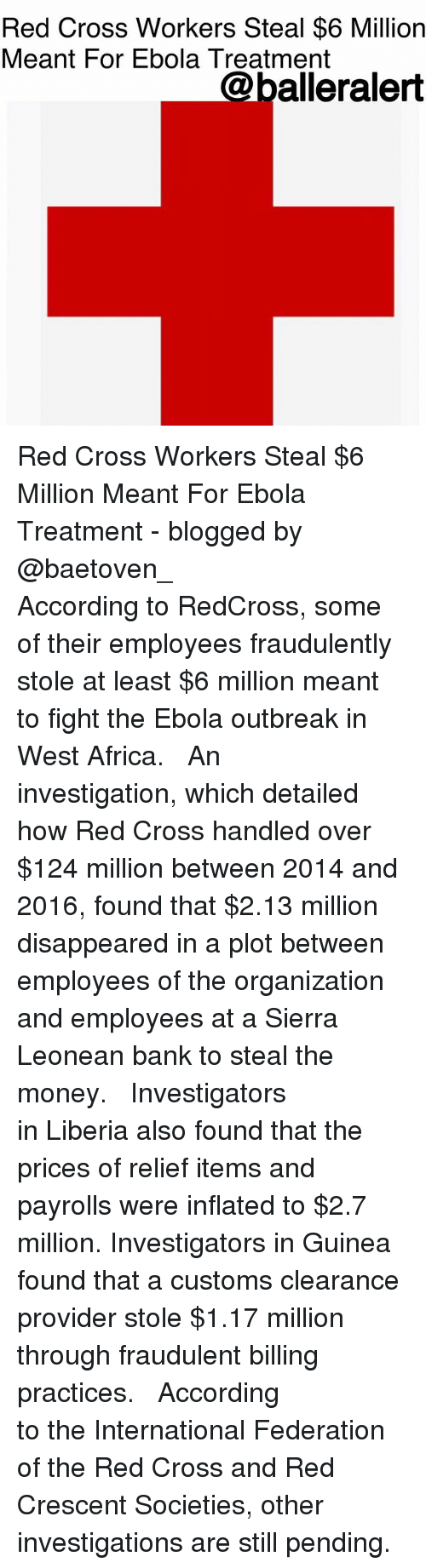 Africa, Memes, and Money: Red Cross Workers Steal $6 Million  Meant For Ebola Treatment  @balleralert Red Cross Workers Steal $6 Million Meant For Ebola Treatment - blogged by @baetoven_ ⠀⠀⠀⠀⠀⠀⠀ ⠀⠀⠀⠀⠀⠀⠀ According to RedCross, some of their employees fraudulently stole at least $6 million meant to fight the Ebola outbreak in West Africa. ⠀⠀⠀⠀⠀⠀⠀ ⠀⠀⠀⠀⠀⠀⠀ An investigation, which detailed how Red Cross handled over $124 million between 2014 and 2016, found that $2.13 million disappeared in a plot between employees of the organization and employees at a Sierra Leonean bank to steal the money. ⠀⠀⠀⠀⠀⠀⠀ ⠀⠀⠀⠀⠀⠀⠀ Investigators in Liberia also found that the prices of relief items and payrolls were inflated to $2.7 million. Investigators in Guinea found that a customs clearance provider stole $1.17 million through fraudulent billing practices. ⠀⠀⠀⠀⠀⠀⠀ ⠀⠀⠀⠀⠀⠀⠀ According to the International Federation of the Red Cross and Red Crescent Societies, other investigations are still pending.