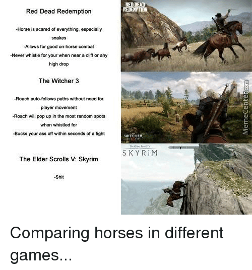 Witchers: RED DEAD  Red Dead Redemption  -Horse is scared of everything, especially  -Allows for good on-horse combat  -Never whistle for your when near a cliff or any  high drop  The Witcher 3  -Roach auto-follows paths without need for  player movement  -Roach will pop up in the most random spots  when whistled for  -Bucks your ass off within seconds of a fight  UNITEH  SKY RIM  The Elder Scrolls V: Skyrim  -Shit Comparing horses in different games...