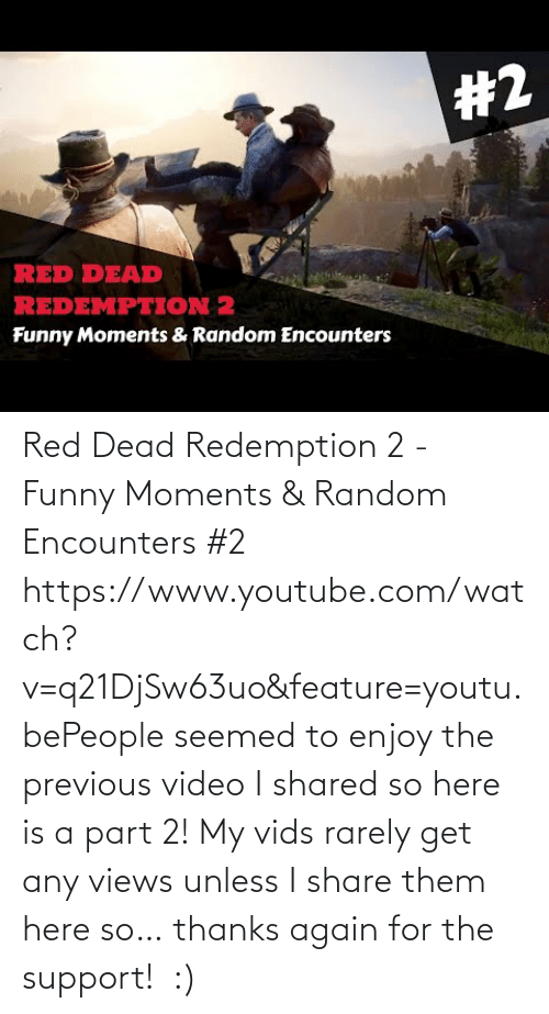 red dead: Red Dead Redemption 2 - Funny Moments & Random Encounters #2 https://www.youtube.com/watch?v=q21DjSw63uo&feature=youtu.bePeople seemed to enjoy the previous video I shared so here is a part 2! My vids rarely get any views unless I share them here so… thanks again for the support! :)