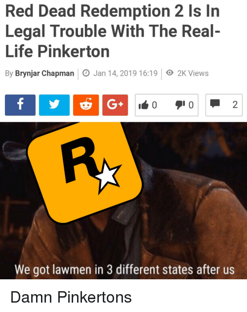 Life, The Real, and Red Dead Redemption: Red Dead Redemption 2 Is In  Legal Trouble With The Real-  Life Pinkerton  By Brynjar Chapman Jan 14, 2019 16:19 O 2K Views  arst  We got lawmen in 3 different states after us