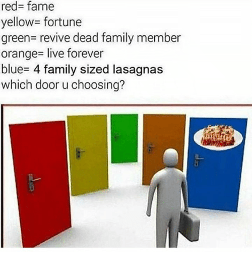 Family, Blue, and Forever: red- fame  yellow= fortune  green- revive dead family member  orange- live forever  blue- 4 family sized lasagnas  which door u choosing?
