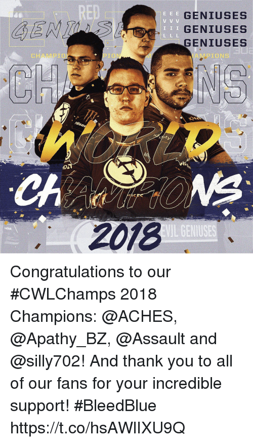 Memes, Thank You, and Apathy: RED  GENIUSES  GENIUSES  GENIUSES  T I I  CHAMPIO  PIO  AMPIONS  Hise  IDL  2018  EVIL GENIUSES Congratulations to our #CWLChamps 2018 Champions: @ACHES, @Apathy_BZ, @Assault and @silly702!  And thank you to all of our fans for your incredible support! #BleedBlue https://t.co/hsAWlIXU9Q
