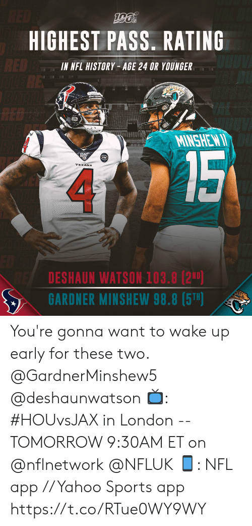 Youre Gonna: RED  HIGHEST PASS. RATING  RED BE  RE  IN NFL HISTORY- AGE 24 OR YOUNGER  RED D  TLE  MINSHEW I  15  RCN  TEXANS  DESHAUN WATSON 103.8 (2ND)  GARDNER MINSHEW 98.8 (5T) You're gonna want to wake up early for these two. @GardnerMinshew5 @deshaunwatson   📺: #HOUvsJAX in London -- TOMORROW 9:30AM ET on @nflnetwork @NFLUK 📱: NFL app // Yahoo Sports app https://t.co/RTue0WY9WY