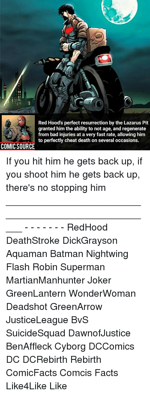 regenerate: Red Hood's perfect resurrection by the Lazarus Pit  granted him the ability to not age, and regenerate  from bad injuries at a very fast rate, allowing him  to perfectly cheat death on several occasions.  COMIC SOURCE If you hit him he gets back up, if you shoot him he gets back up, there's no stopping him _____________________________________________________ - - - - - - - RedHood DeathStroke DickGrayson Aquaman Batman Nightwing Flash Robin Superman MartianManhunter Joker GreenLantern WonderWoman Deadshot GreenArrow JusticeLeague BvS SuicideSquad DawnofJustice BenAffleck Cyborg DCComics DC DCRebirth Rebirth ComicFacts Comcis Facts Like4Like Like