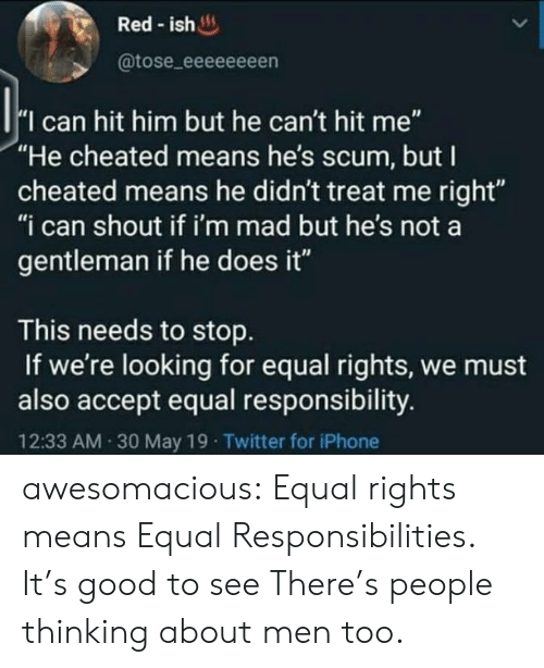 """Iphone, Tumblr, and Twitter: Red-ish  @tose_eeeeeeeen  I can hit him but he can't hit me""""  """"He cheated means he's scum, but I  cheated means he didn't treat me right""""  """"i can shout if i'm mad but he's not a  gentleman if he does it""""  This needs to stop  If we're looking for equal rights, we must  also accept equal responsibility.  12:33 AM 30 May 19 Twitter for iPhone awesomacious:  Equal rights means Equal Responsibilities. It's good to see There's people thinking about men too."""