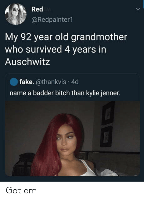 grandmother: Red  @Redpainter1  My 92 year old grandmother  who survived 4 years in  Auschwitz  fake. @thankvis 4d  name a badder bitch than kylie jenner. Got em
