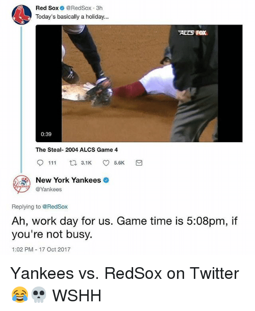 Red Sox: Red Sox @RedSox 3h  Today's basically a holiday...  ALES FOX  0:39  The Steal- 2004 ALCS Game 4  9111ロ3.1K 5.6K  New York Yankees  @Yankees  Replying to @RedSox  Ah, work day for us. Game time is 5:08pm, if  you're not busy.  1:02 PM 17 Oct 2017 Yankees vs. RedSox on Twitter 😂💀 WSHH
