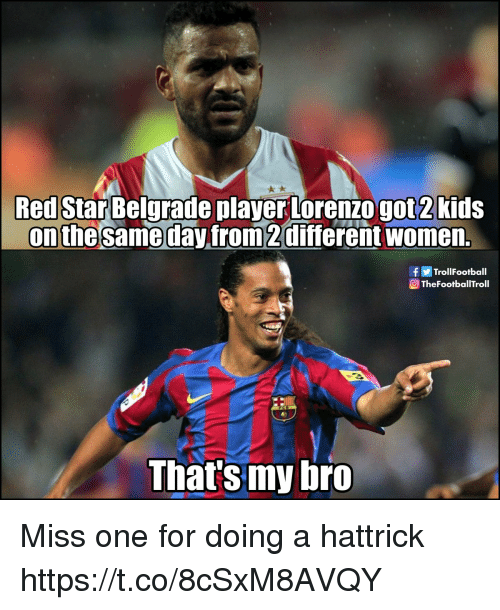 Memes, Star, and Women: Red Star Belgrade player Lorenzo got2kids  on the sameday from2different women.  TrollFootball  TheFootballTroll  That's my bro Miss one for doing a hattrick https://t.co/8cSxM8AVQY