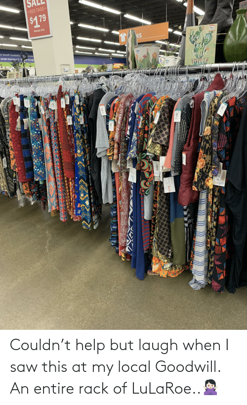 lar: -RED TAGS-  $179  Monday Only  NS  tas  Sriite  mere  es benefit Goodwill's ne  trainin  people become iul ent through  Goodel  3X  Goodwll  TC  TC  OS  Goofwill  3X  Chodwill  Gondwill  Goodwill  Cead  Goodwill  LAR  FASHIC  REEDC  AND STA  A PLACL  TIHENDEN FOLE  PLACE E  RUG  2X  THRIRIGH  ULARDE  FASHION WE CHEAIE  FREEDOM SERVE UTHEERS  alln  LES  AND STRENGTHEN  PLACE WHERE LIVES  ESSED AND  E REN  OREAMS A  UIVE PURP  TRIST  THRECP  GRINTH Couldn't help but laugh when I saw this at my local Goodwill. An entire rack of LuLaRoe..🙅🏻♀️