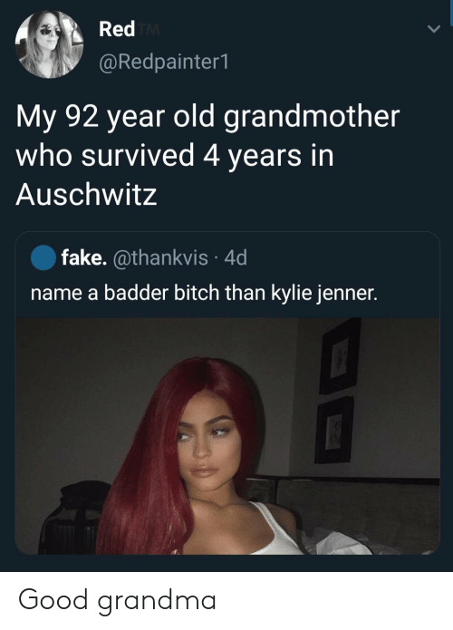 grandmother: Red TM  @Redpainter1  My 92 year old grandmother  who survived 4 years in  Auschwitz  fake. @thankvis 4d  name a badder bitch than kylie jenner. Good grandma