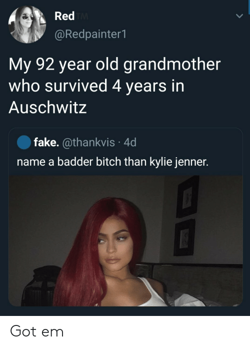 grandmother: Red TM  @Redpainter1  My 92 year old grandmother  who survived 4 years in  Auschwitz  fake. @thankvis 4d  name a badder bitch than kylie jenner. Got em