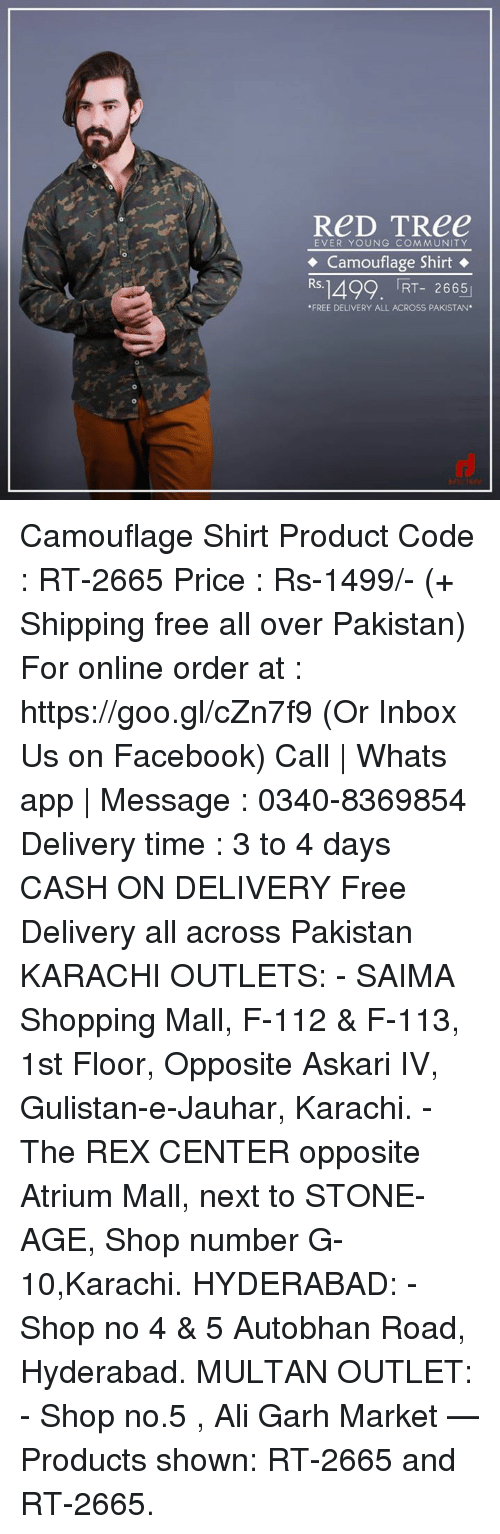 """karachi: ReD TRee  EVER YOUNG COMMUNITY  Camouflage Shirt  Rs.1492. RT- 2665  """"FREE DELIVERY ALL ACROSS PAKISTAN Camouflage Shirt Product Code : RT-2665 Price : Rs-1499/- (+ Shipping free all over Pakistan) For online order at : https://goo.gl/cZn7f9 (Or Inbox Us on Facebook) Call   Whats app   Message : 0340-8369854 Delivery time : 3 to 4 days CASH ON DELIVERY  Free Delivery all across Pakistan  KARACHI OUTLETS: - SAIMA Shopping Mall, F-112 & F-113, 1st Floor, Opposite Askari IV, Gulistan-e-Jauhar, Karachi. - The REX CENTER opposite Atrium Mall, next to STONE-AGE, Shop number G-10,Karachi. HYDERABAD: - Shop no 4 & 5 Autobhan Road, Hyderabad. MULTAN OUTLET: - Shop no.5 , Ali Garh Market   — Products shown: RT-2665 and RT-2665."""