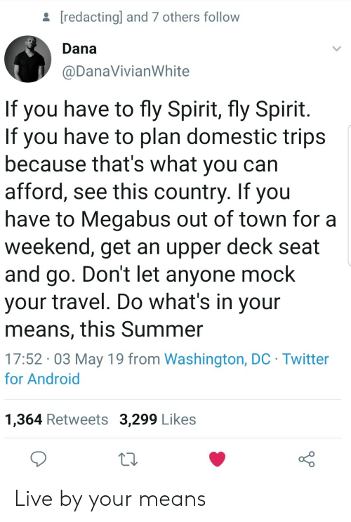 Android, Twitter, and Summer: [redactingl and 7 others follow  Dana  @DanaVivianWhite  If you have to fly Spirit, fly Spirit  If you have to plan domestic trips  because that's what you can  afford, see this country. If you  have to Megabus out of town for a  weekend, get an upper deck seat  and go. Don't let anyone mock  your travel. Do what's in your  means, this Summer  17:52 03 May 19 from Washington, DC Twitter  for Android  1,364 Retweets 3,299 Likes Live by your means