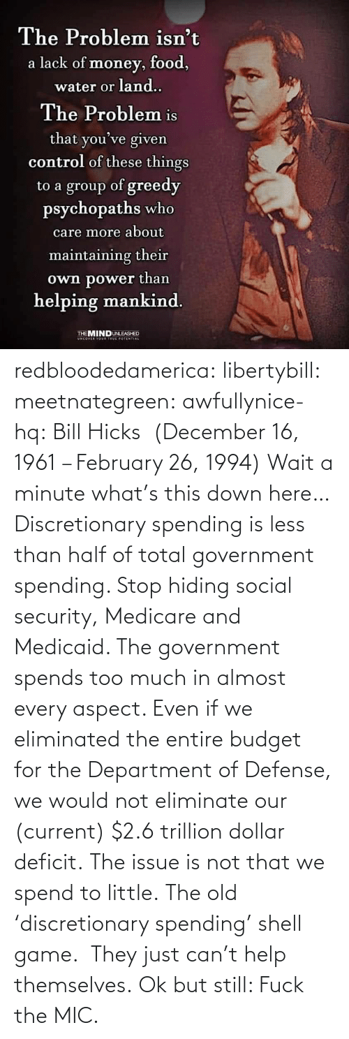 Government: redbloodedamerica:  libertybill: meetnategreen:   awfullynice-hq: Bill Hicks  (December 16, 1961 – February 26, 1994)    Wait a minute what's this down here…  Discretionary spending is less than half of total government spending. Stop hiding social security, Medicare and Medicaid. The government spends too much in almost every aspect. Even if we eliminated the entire budget for the Department of Defense, we would not eliminate our (current) $2.6 trillion dollar deficit. The issue is not that we spend to little.  The old 'discretionary spending' shell game.  They just can't help themselves.   Ok but still: Fuck the MIC.