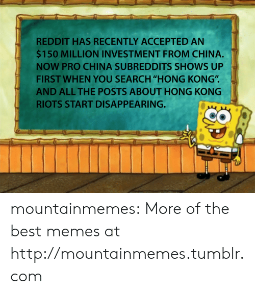 "riots: REDDIT HAS RECENTLY ACCEPTED AN  $150 MILLION INVESTMENT FROM CHINA.  NOW PRO CHINA SUBREDDITS SHOWS UP  FIRST WHEN YOU SEARCH ""HONG KONG"".  AND ALL THE POSTS ABOUT HONG KONG  RIOTS START DISAPPEARING. mountainmemes:  More of the best memes at http://mountainmemes.tumblr.com"