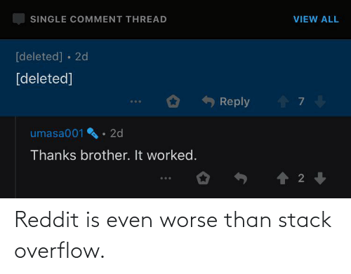 reddit: Reddit is even worse than stack overflow.