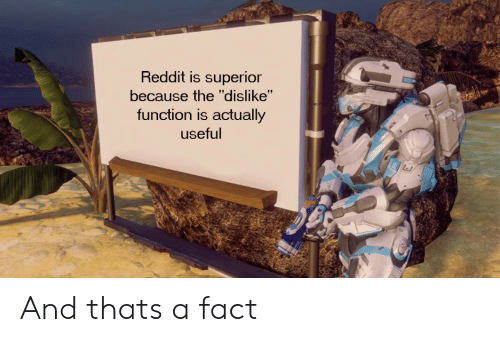 "Reddit, Superior, and Function: Reddit is superior  because the ""dislike""  function is actually  useful And thats a fact"
