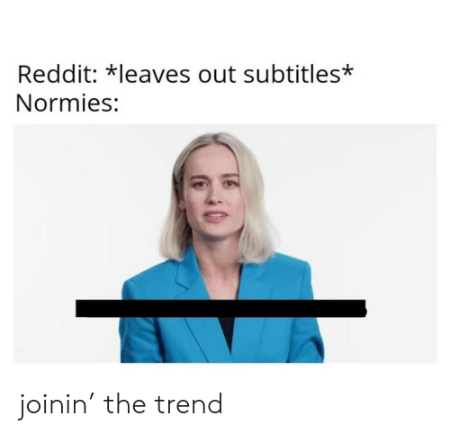 Subtitles: Reddit: *leaves out subtitles*  Normies: joinin' the trend