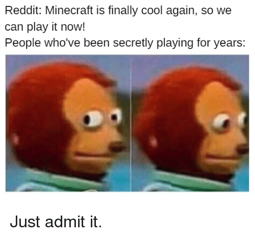 Minecraft, Reddit, and Cool: Reddit: Minecraft is finally cool again, so we  can play it now!  People who've been secretly playing for years: Just admit it.