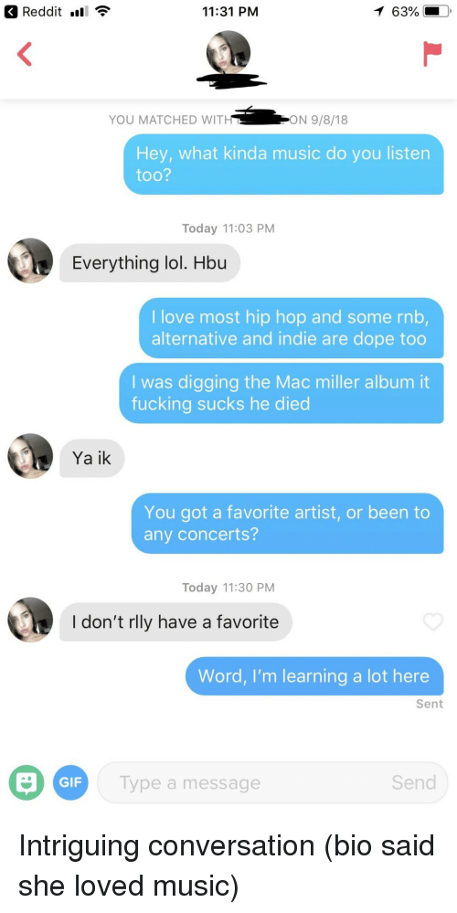 mac miller: Reddit nl  11:31 PM  63%  YOU MATCHED WIT  ON 9/8/18  Hey, what kinda music do you listen  too?  Today 11:03 PM  Everything lol. Hbu  I love most hip hop and some rnb,  alternative and indie are dope too  I was digging the Mac miller album it  fucking sucks he died  Ya ik  You got a favorite artist, or been to  any concerts?  Today 11:30 PM  I don't rlly have a favorite  Word, I'm learning a lot here  Sent  GIF  Type a message  Send Intriguing conversation (bio said she loved music)