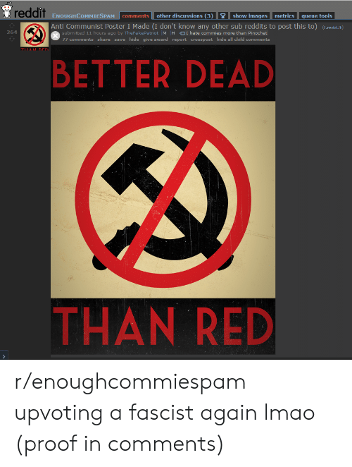 Lmao, Reddit, and Images: reddit  other discussions (3)  show images  metrics  ENOUGHCOMMIESPAM  comments  queue tools  Anti Communist Poster I Made (I don't know any other sub reddits to post this to) (i.redd.it)  submitted 11 hours ago by TheFake Patriot M  264  H OI hate commies more than Pinochet  77 comments share save hide give award report crosspost hide all child comments  TILANL DEN  BETTER DEAD  THAN RED  > r/enoughcommiespam upvoting a fascist again lmao (proof in comments)