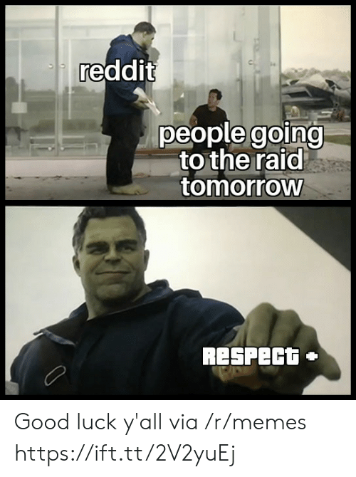 Memes, Reddit, and Respect: reddit  people going  to the raid  tomorrow  RESPECT  + Good luck y'all via /r/memes https://ift.tt/2V2yuEj