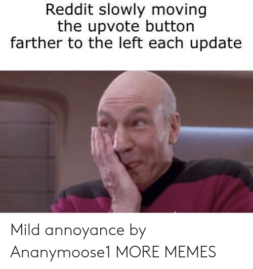 annoyance: Reddit slowly moving  the upvote button  farther to the left each update Mild annoyance by Ananymoose1 MORE MEMES