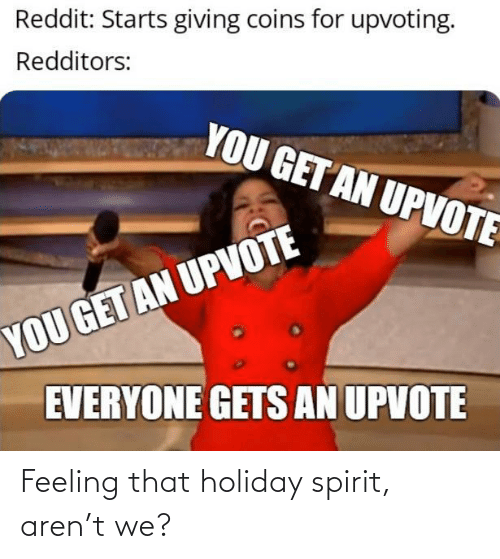 holiday: Reddit: Starts giving coins for upvoting.  Redditors:  YOU GET AN UPVOTE  YOU GET AN UPVOTE  EVERYONE GETS AN UPVOTE Feeling that holiday spirit, aren't we?