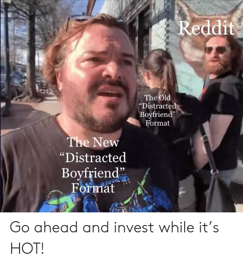 "Distracte: Reddit  The Old  ""Distracte  Boyfriend""  Format  The New  ""Distracted  Boyfriend""  ormät Go ahead and invest while it's HOT!"