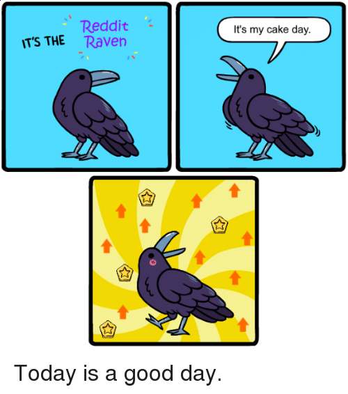 Today Is A Good Day: Reddit  TS THE Raven  It's my cake day. Today is a good day.