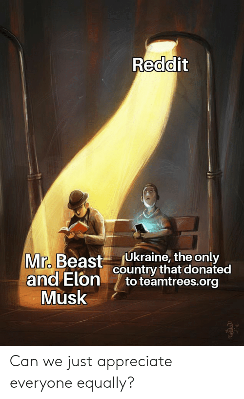 beast: Reddit  Ukraine, the only  country that donated  to teamtrees.org  Mr. Beast  and Elon  Musk Can we just appreciate everyone equally?