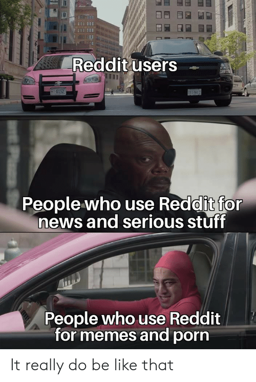 Be Like, Memes, and News: Reddit users  G152  BES  People who use Reddit for  news and serious stuff  People who use Reddit  for memes and porn It really do be like that