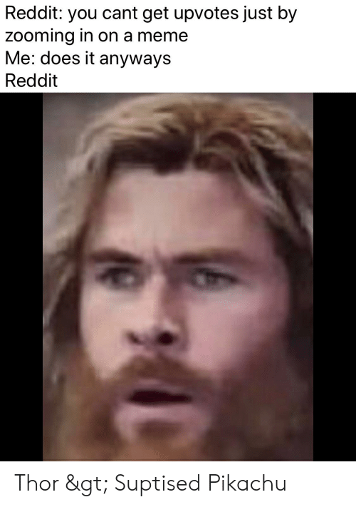 Meme, Pikachu, and Reddit: Reddit: you cant get upvotes just by  zooming in on a meme  Me: does it anyways  Reddit Thor > Suptised Pikachu