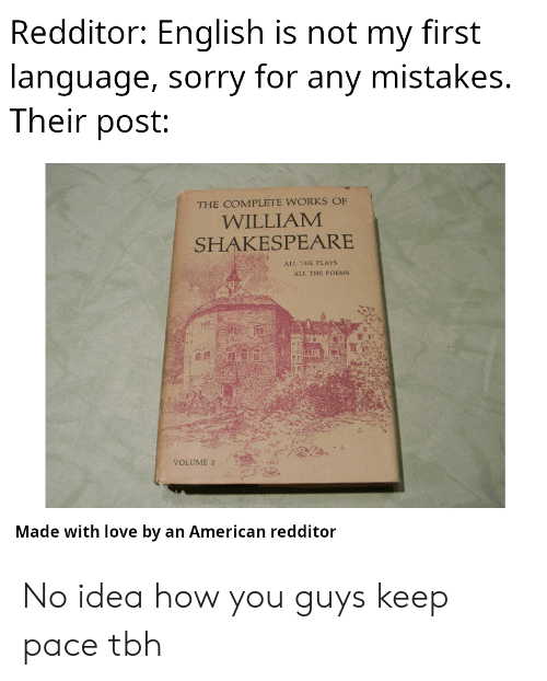 Shakespeare: Redditor: English is not my first  language, sorry for any mistakes.  Their post:  THE COMPLETE WORKS OF  WILLIAM  SHAKESPEARE  ALL THE PLAYS  ALL THE POEMS  VOLUME 2  Made with love by an American redditor No idea how you guys keep pace tbh