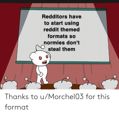 Formats: Redditors have  to start using  reddit themed  formats so  normies don't  steal them Thanks to u/Morchel03 for this format