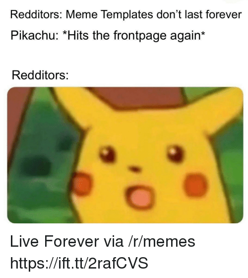 Meme, Memes, and Pikachu: Redditors: Meme Templates don't last forever  Pikachu: *Hits the frontpage again  Redditors: Live Forever via /r/memes https://ift.tt/2rafCVS