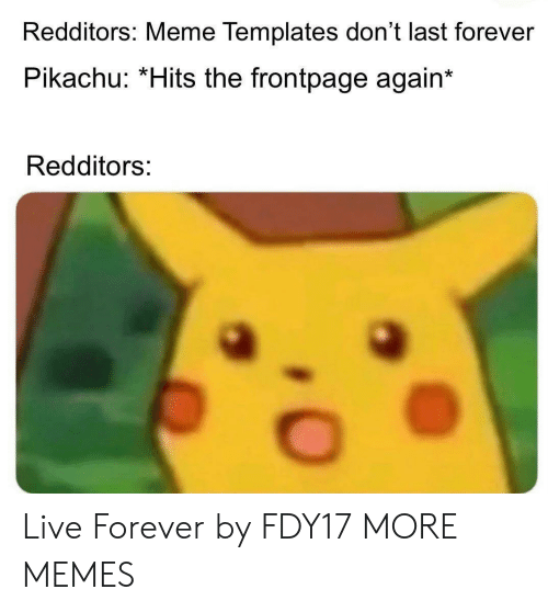 templates: Redditors: Meme Templates don't last forever  Pikachu: *Hits the frontpage again  Redditors: Live Forever by FDY17 MORE MEMES