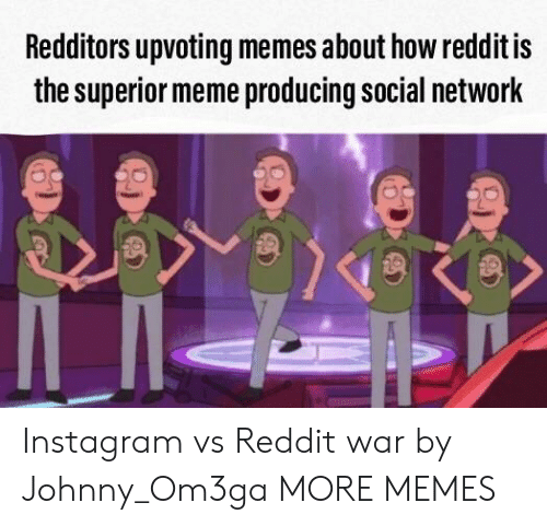 Dank, Instagram, and Meme: Redditors upvoting memes about how reddit is  the superior meme producing social network Instagram vs Reddit war by Johnny_Om3ga MORE MEMES