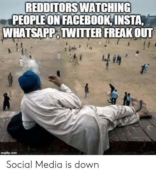 Facebook, Social Media, and Whatsapp: REDDITORS WATCHING  PEOPLE ON FACEBOOK INSTA,  WHATSAPP TWITER FREAKOUT  imgflip.com Social Media is down