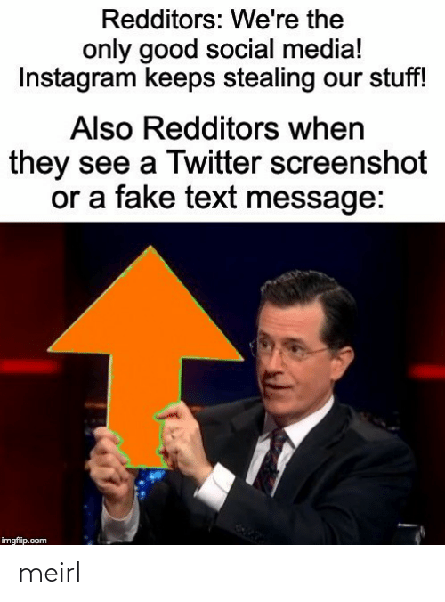 Text: Redditors: We're the  only good social media!  Instagram keeps stealing our stuff!  Also Redditors when  they see a Twitter screenshot  or a fake text message:  imgflip.com meirl