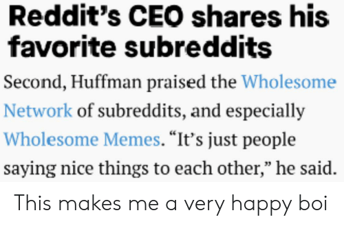 "very happy: Reddit's CEO shares his  favorite subreddits  Second, Huffman praised the Wholesome  Network of subreddits, and especially  Wholesome Memes. ""It's just people  saying nice things to each other,"" he said. This makes me a very happy boi"