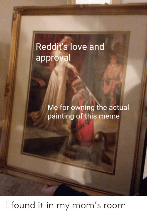 Love, Meme, and Mom: Reddit's love and  approval  Me for owning the actual  painting of this meme I found it in my mom's room